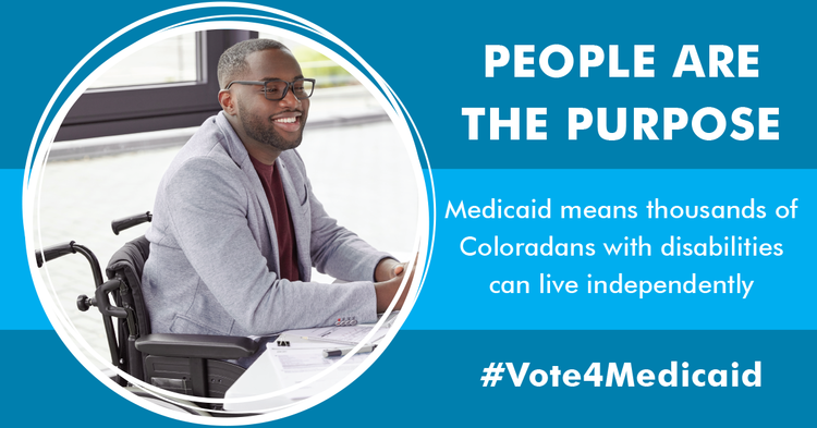 "Picture of a man in a wheelchair, the text reads: ""People are the purpose, Medicaid means thousands of Coloradans with disabilities can live independently -- #Vote4Medicaid"