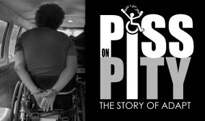 "Poster for the new ADAPT Documentary, ""Piss on Pity: The Story of ADAPT"" --An ADAPT Activist handcuffed to the back on his Wheelchair"