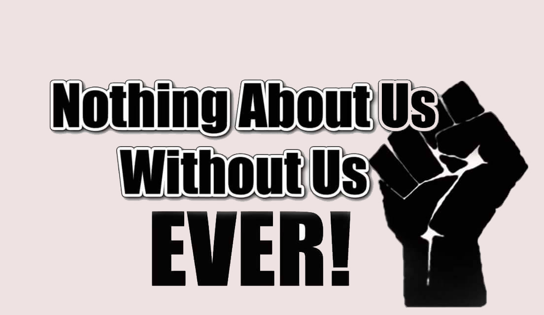 Rise Up fist, it reads: Nothing About Us, Without Us, EVER!!
